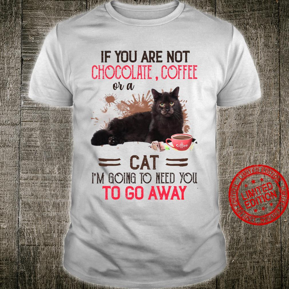 If You Are Not Chocolate Coffee Or A Cat I'm Going To Need You To Go Away Shirt