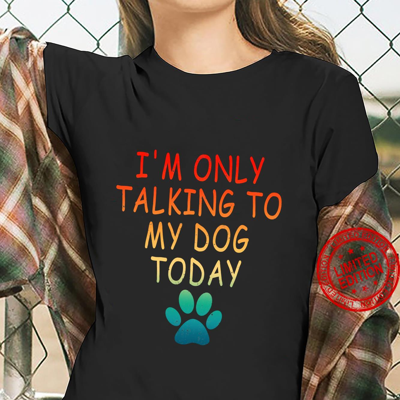 I'm Only Talking To My Dog Today Dog Shirt ladies tee