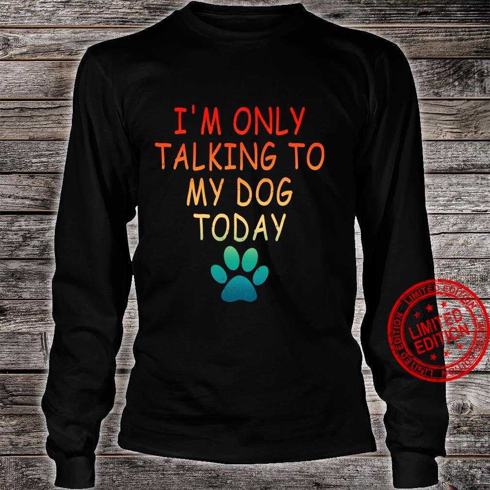 I'm Only Talking To My Dog Today Dog Shirt long sleeved