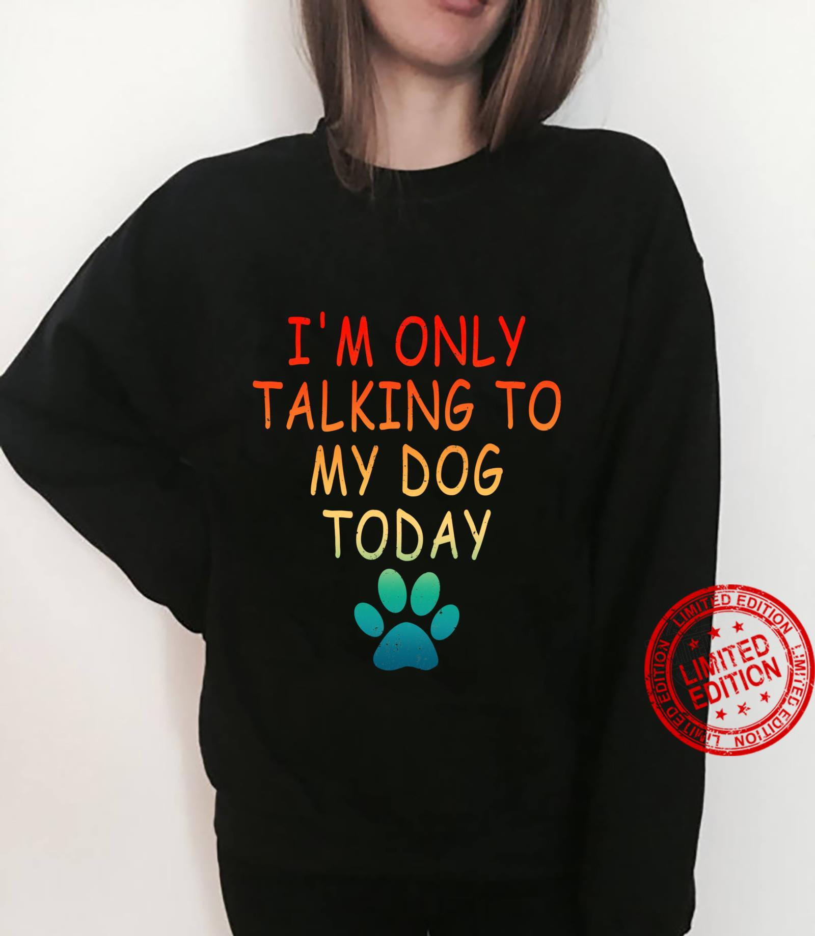 I'm Only Talking To My Dog Today Dog Shirt sweater