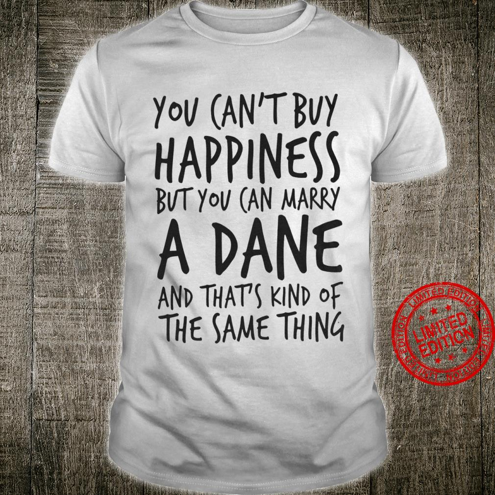 You Can't Buy Happiness But You Can Marry A Dane And That's Kind Of The Same Thing Shirt