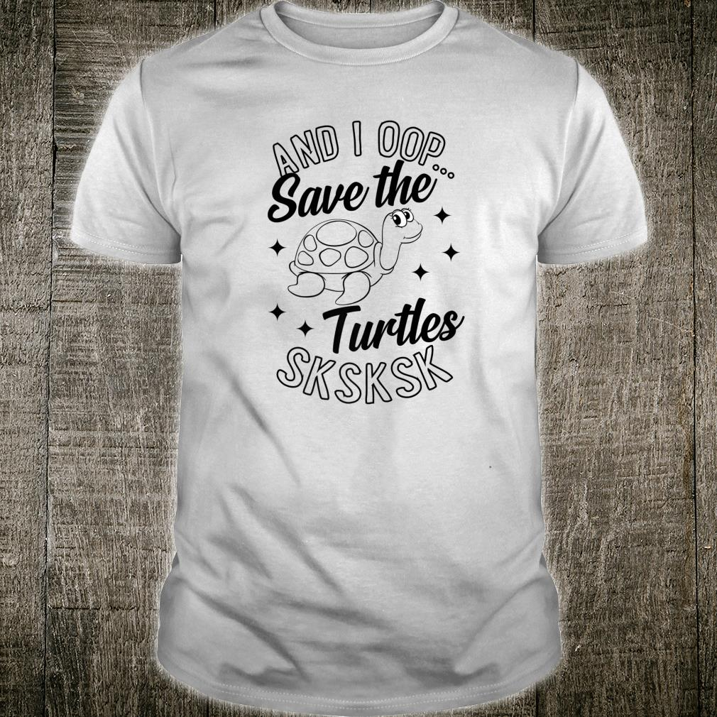 And I Oop Save The Turtles Sksksk Cute Sea Turtle Shirt