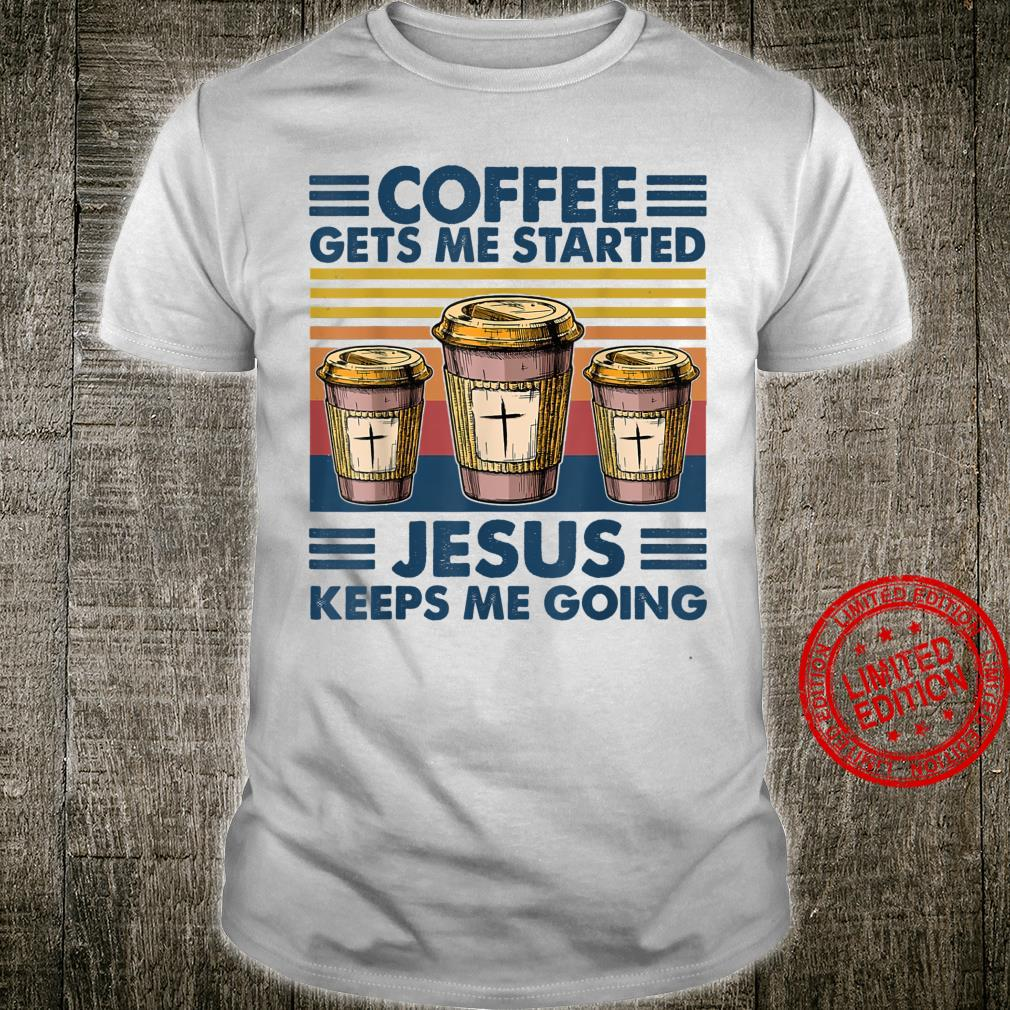 Coffee gets mes started Jesuss keeps mes Shirt