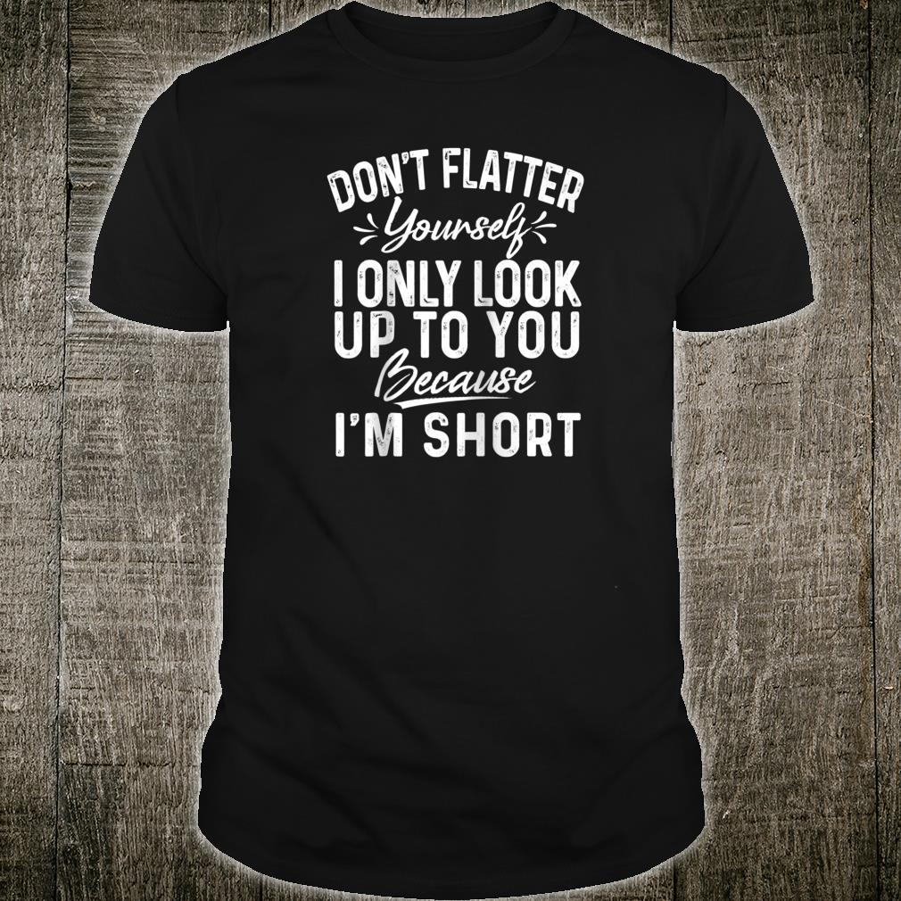 Don't flatter yourself I only look up to you Shirt