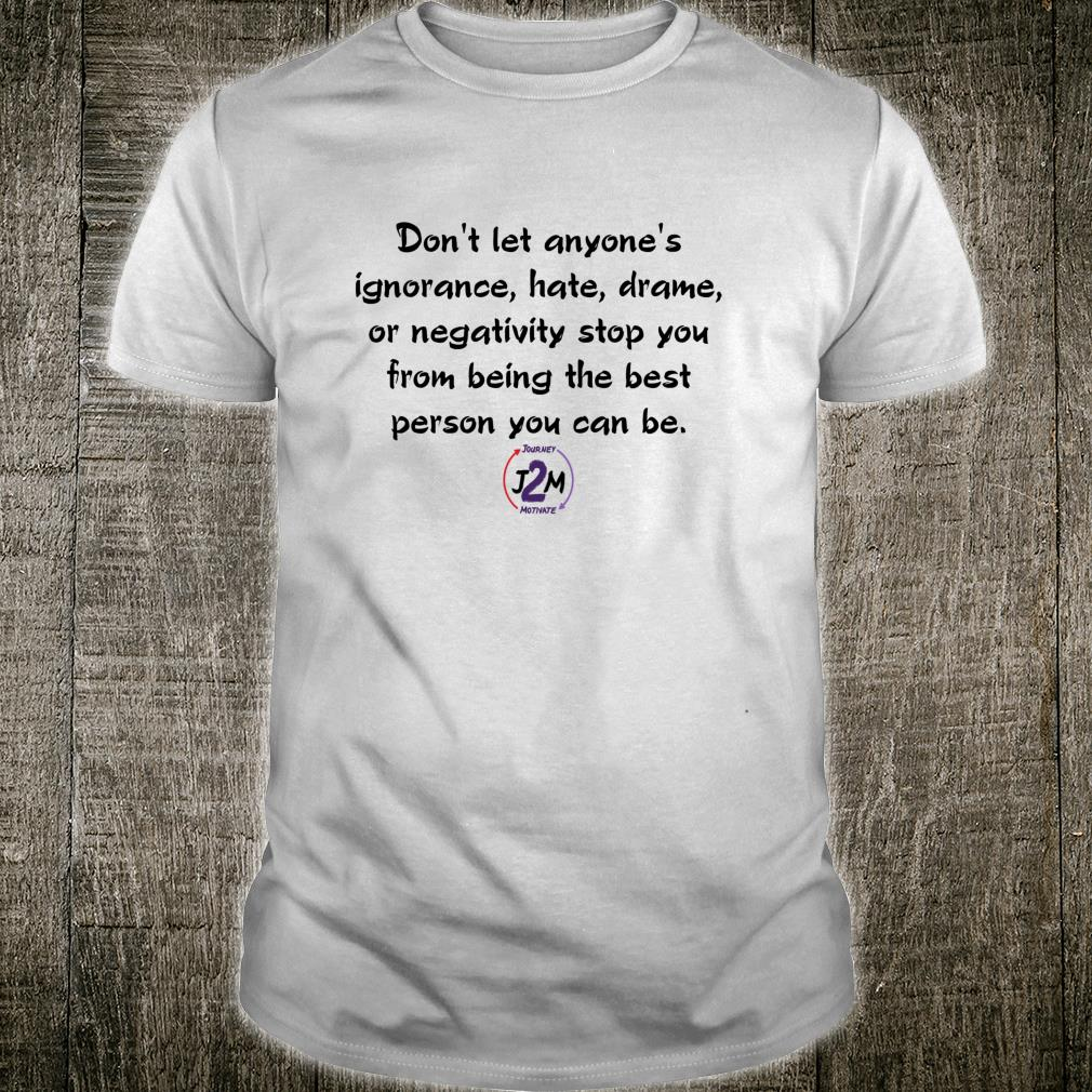 Don't let anyone's ignorance hate drama stop you Shirt
