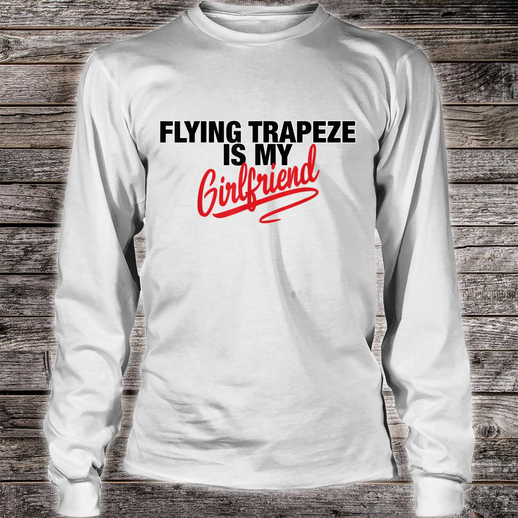 Flying Trapeze Is My Girlfriend Shirt long sleeved