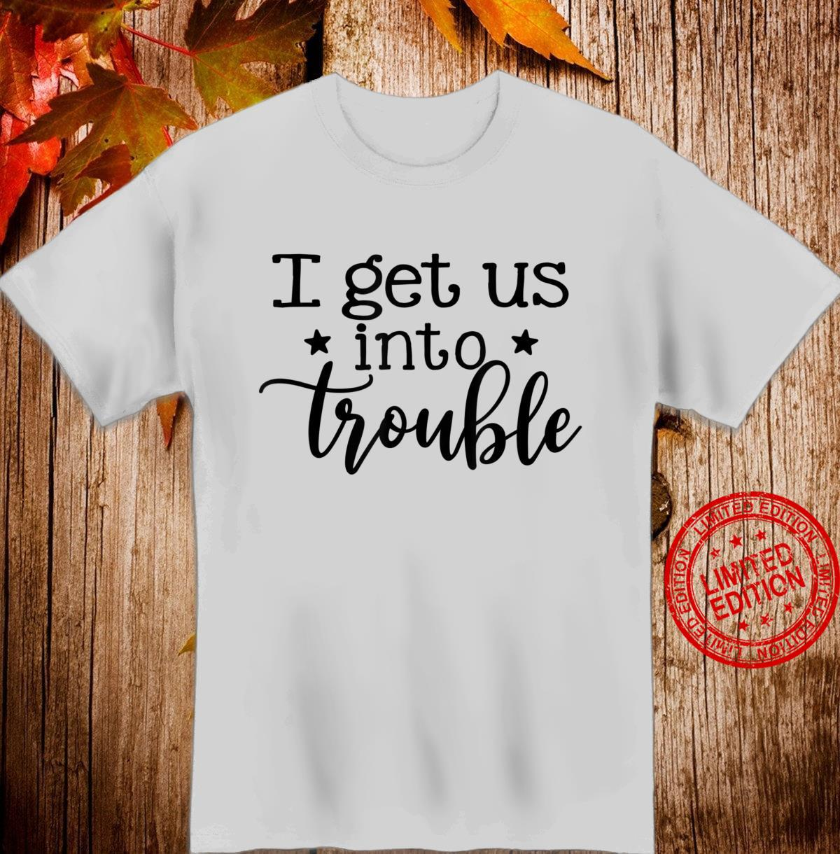 I Get Us Into Trouble Best Friend Besties Matching Outfits Shirt