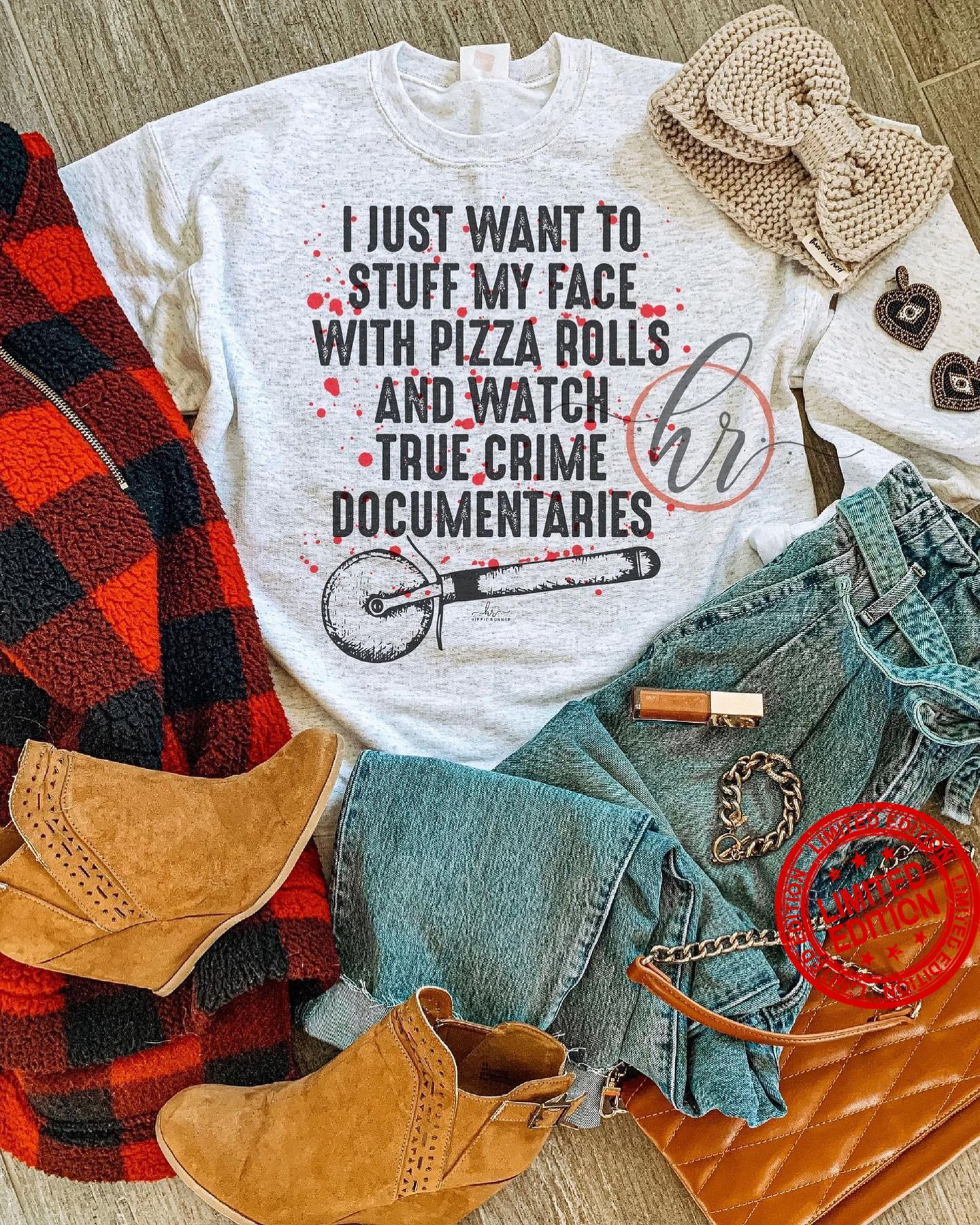 I Just Want To Stuff My Face With Pizza Rolls And Watch True Crime Documentaries Shirt
