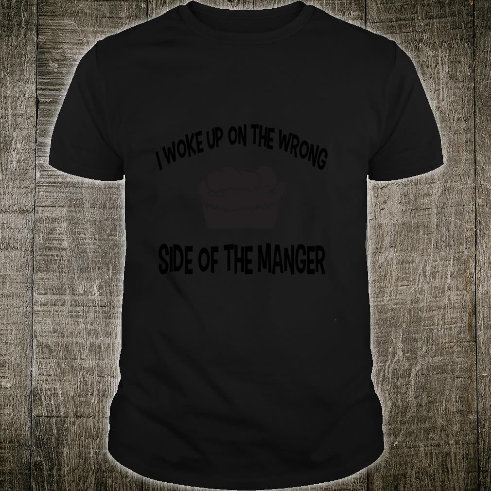I Woke Up On The Wrong Side Of The Manger Xmas Faith Shirt