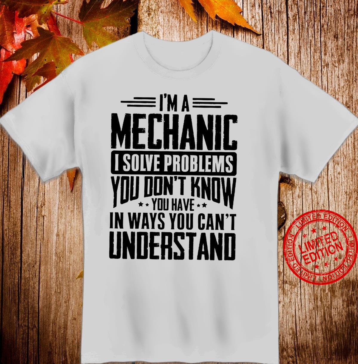 I'm A Mechanic I Solve Problems You Don't Know You Have In Ways You Can't Understand Shirt