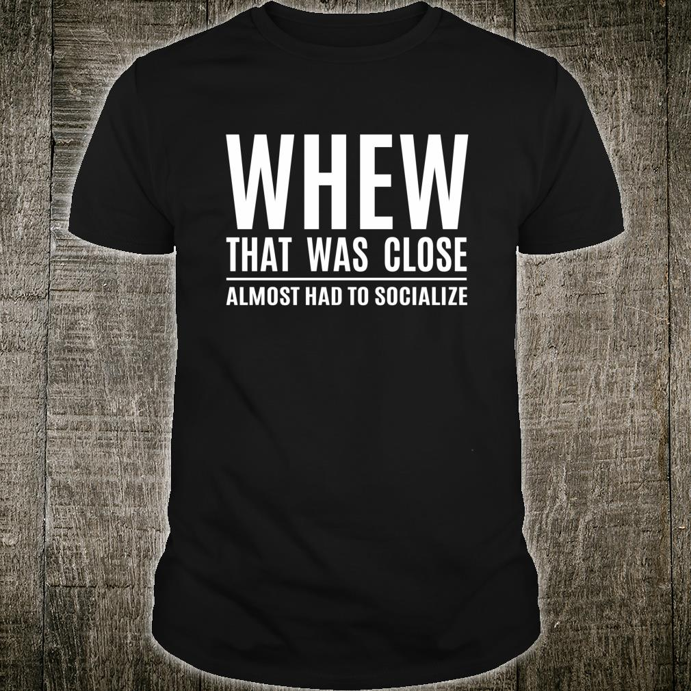Introvert Whew That Was Close Almost Had to Socialize Shirt