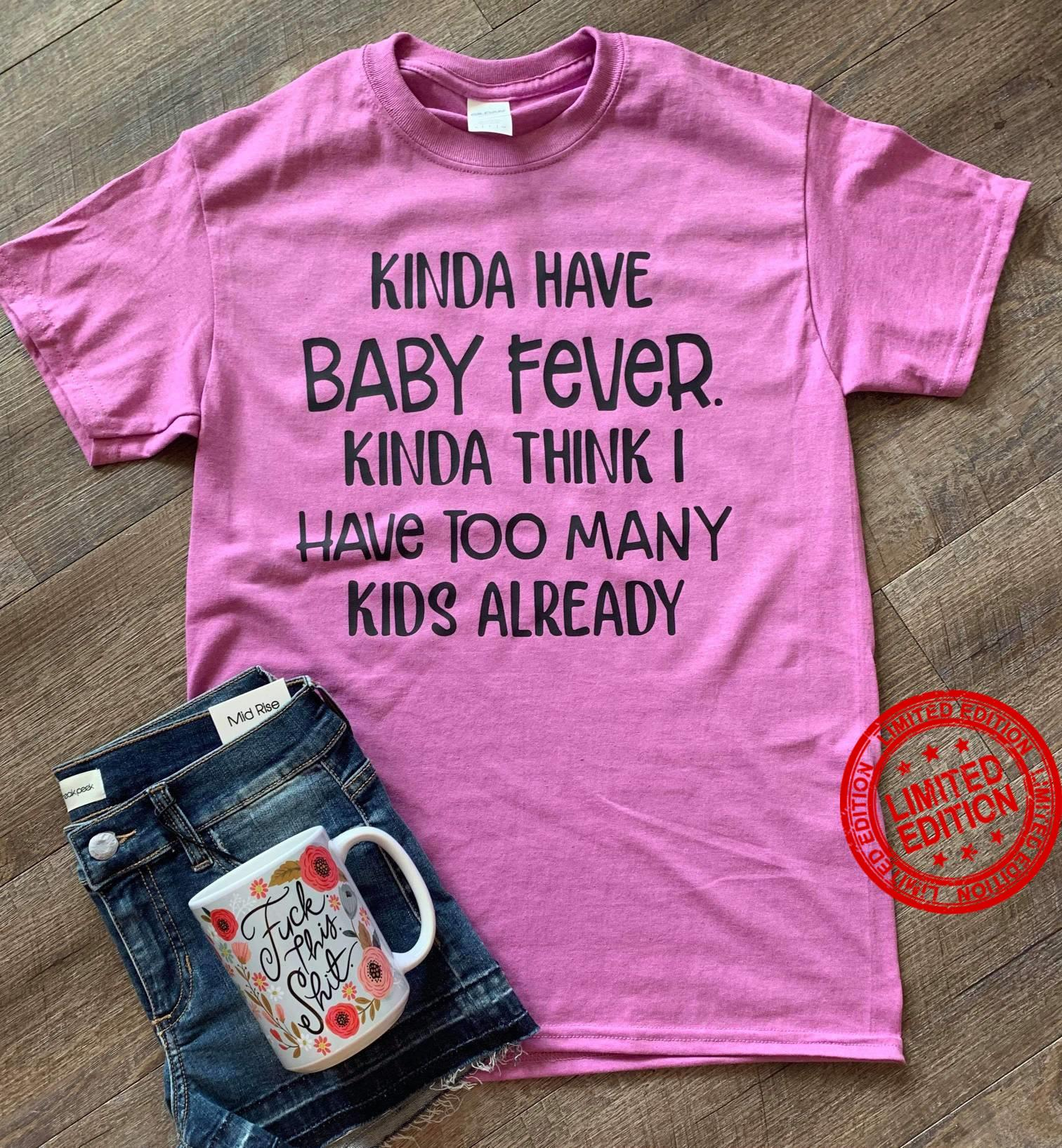 Kinda Have Baby Fever Kinda Think I Have Too Many Kids Already Shirt