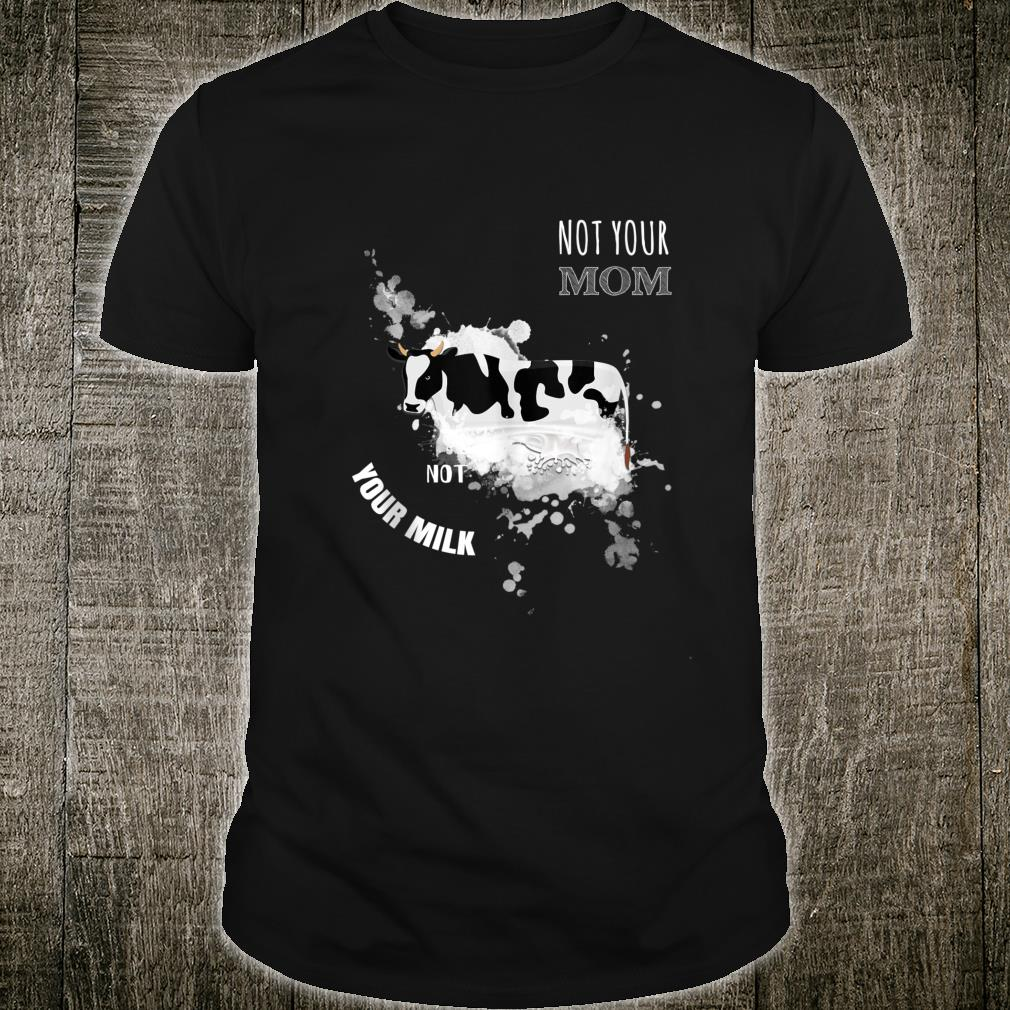 Not Your Mom Not Your Milk Vegan Vegetarian Shirt