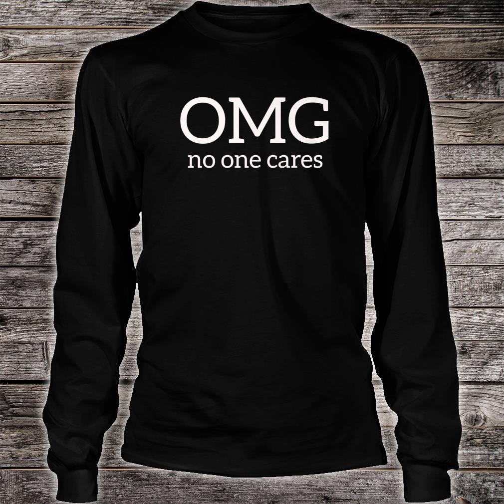 OMG No One Cares Shirt long sleeved