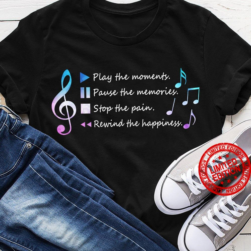 Play The Moments Pause The Memories Stop The Pain Rewind The Happiness Shirt