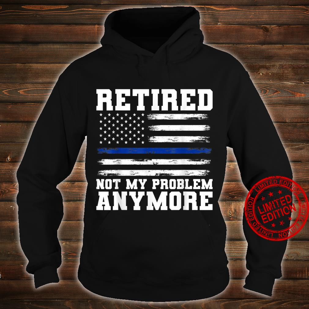 Retired Not My Problem Anymore Police Shirt hoodie
