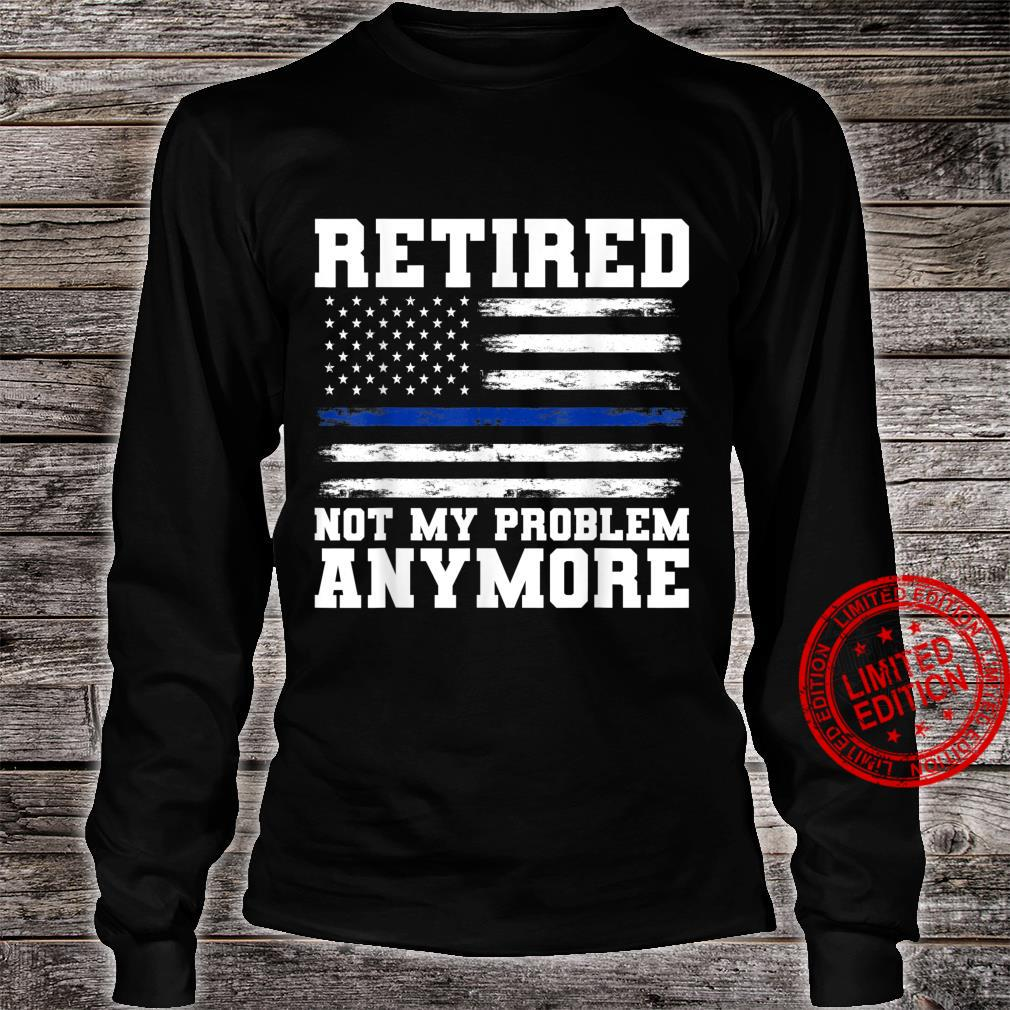 Retired Not My Problem Anymore Police Shirt long sleeved