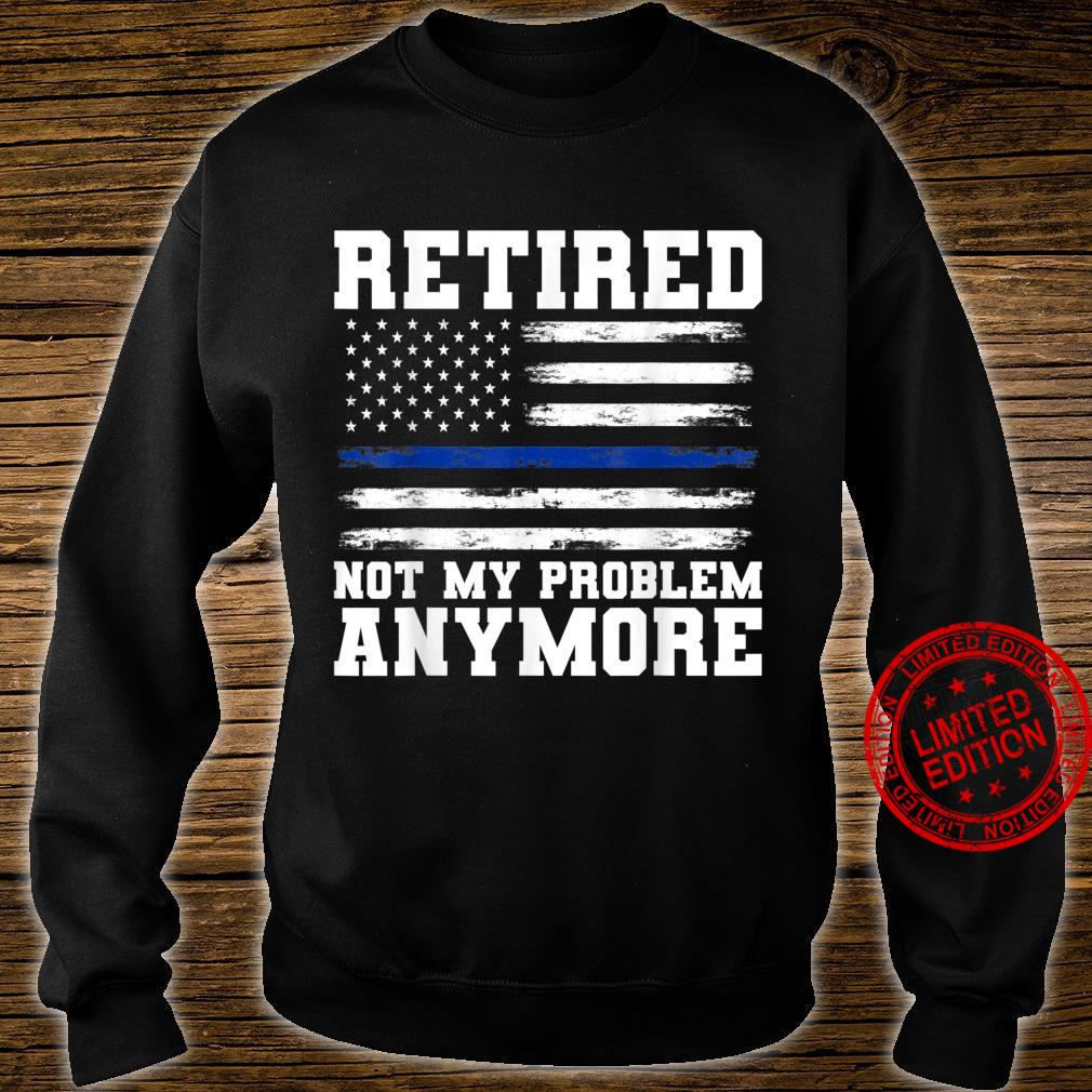 Retired Not My Problem Anymore Police Shirt sweater