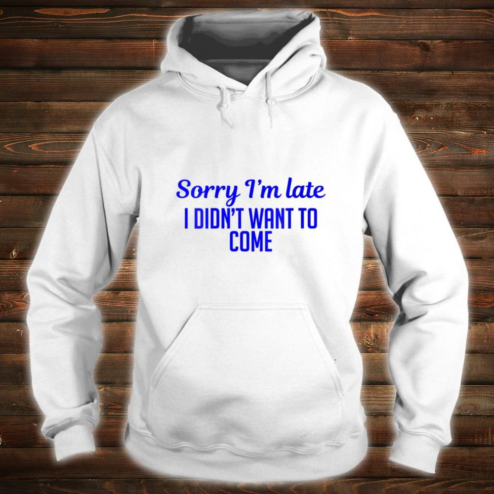 Sorry I'm Late I Didn't Want To Come Shirt hoodie