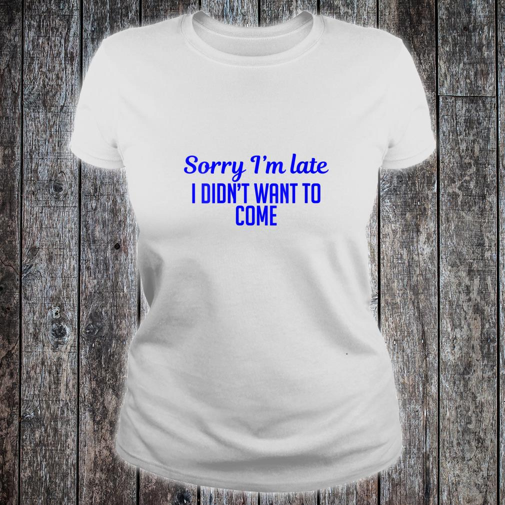 Sorry I'm Late I Didn't Want To Come Shirt ladies tee