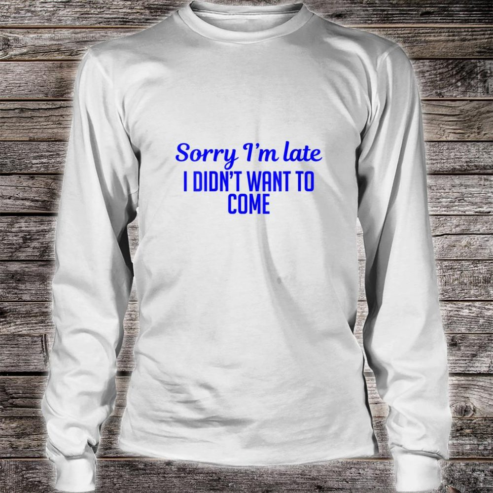 Sorry I'm Late I Didn't Want To Come Shirt long sleeved