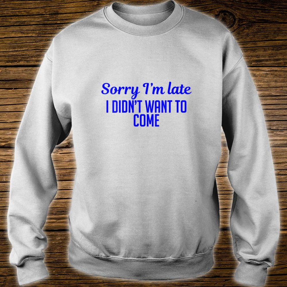 Sorry I'm Late I Didn't Want To Come Shirt sweater