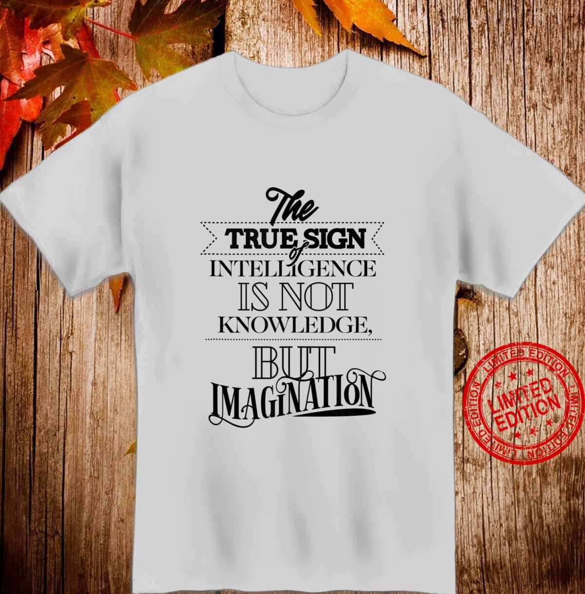 True Sign Of Intelligence Is Not Knowledge But Imagination Shirt