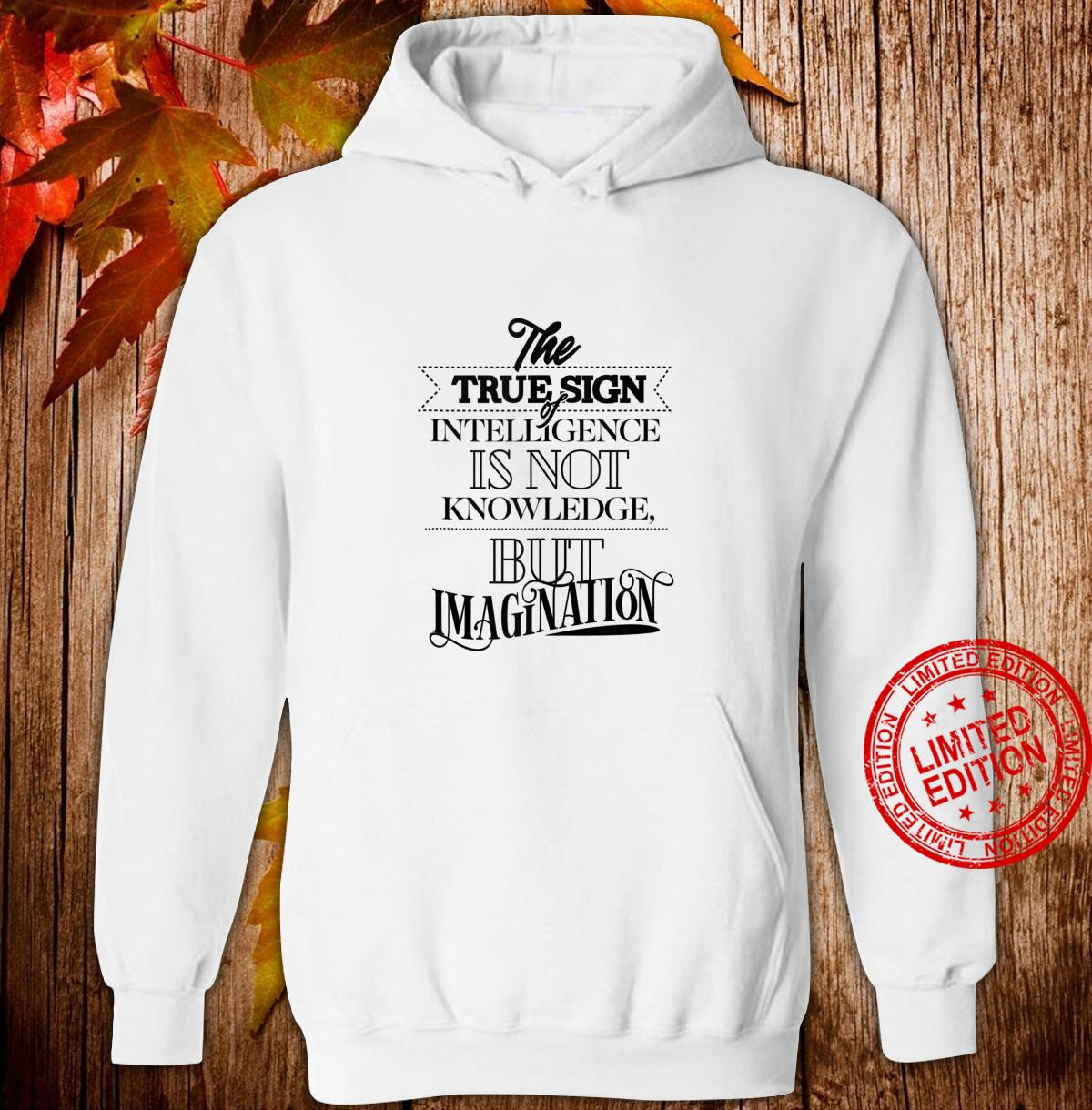 True Sign Of Intelligence Is Not Knowledge But Imagination Shirt hoodie