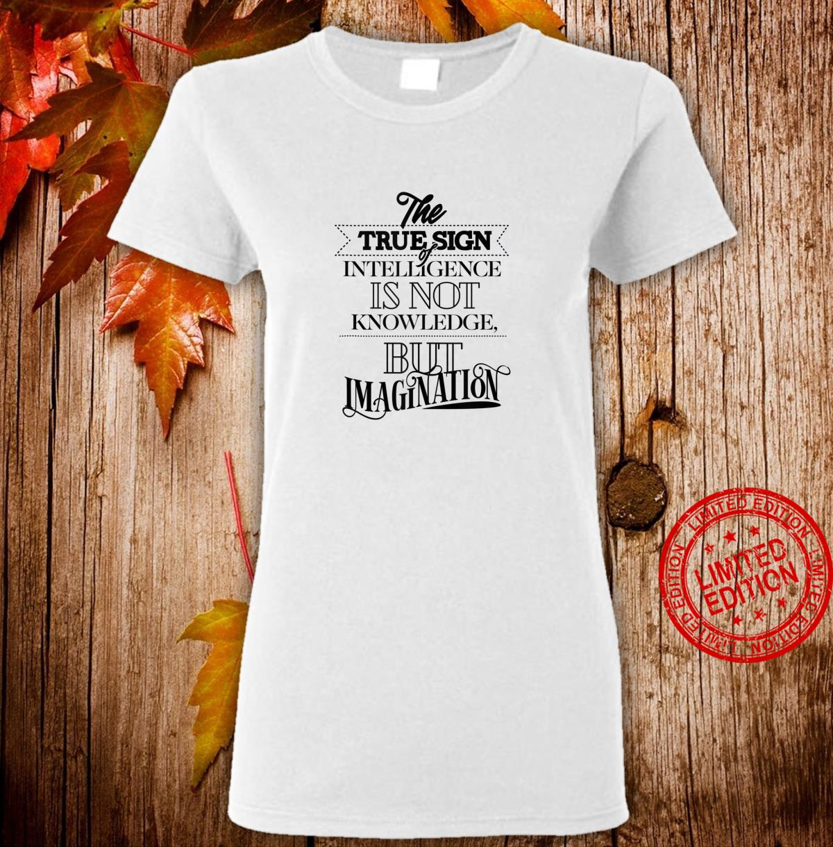 True Sign Of Intelligence Is Not Knowledge But Imagination Shirt ladies tee