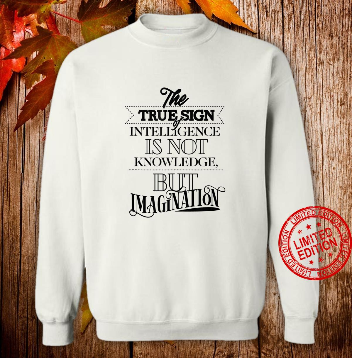 True Sign Of Intelligence Is Not Knowledge But Imagination Shirt sweater