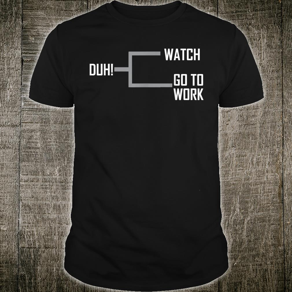 Watch Go to Work Duh Basketball Madness College March Shirt