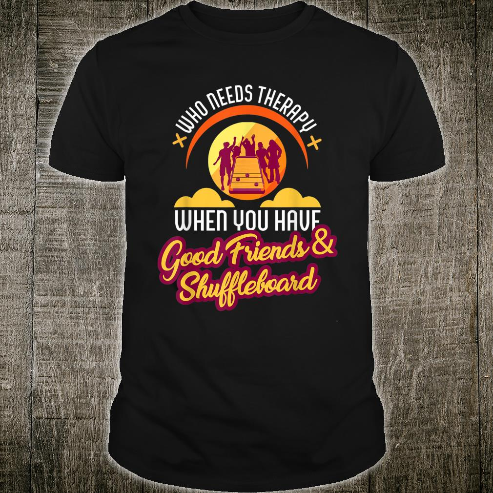 Who Needs Therapy With Good Friends and Shuffleboard Shirt