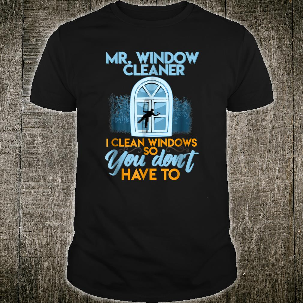 Window Cleaner I Clean Windows So You Don't Have To Shirt