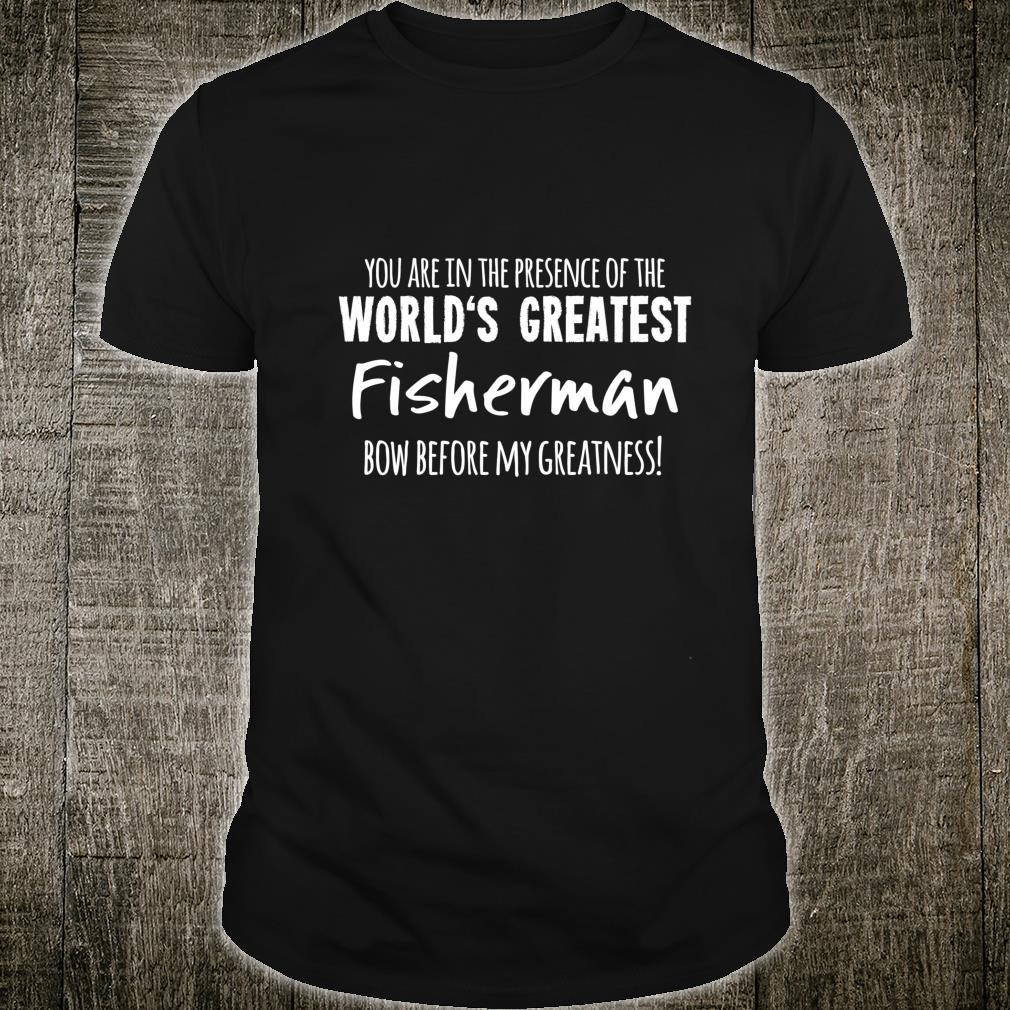 World's Greatest Fisherman Bow Before My Greatness Shirt