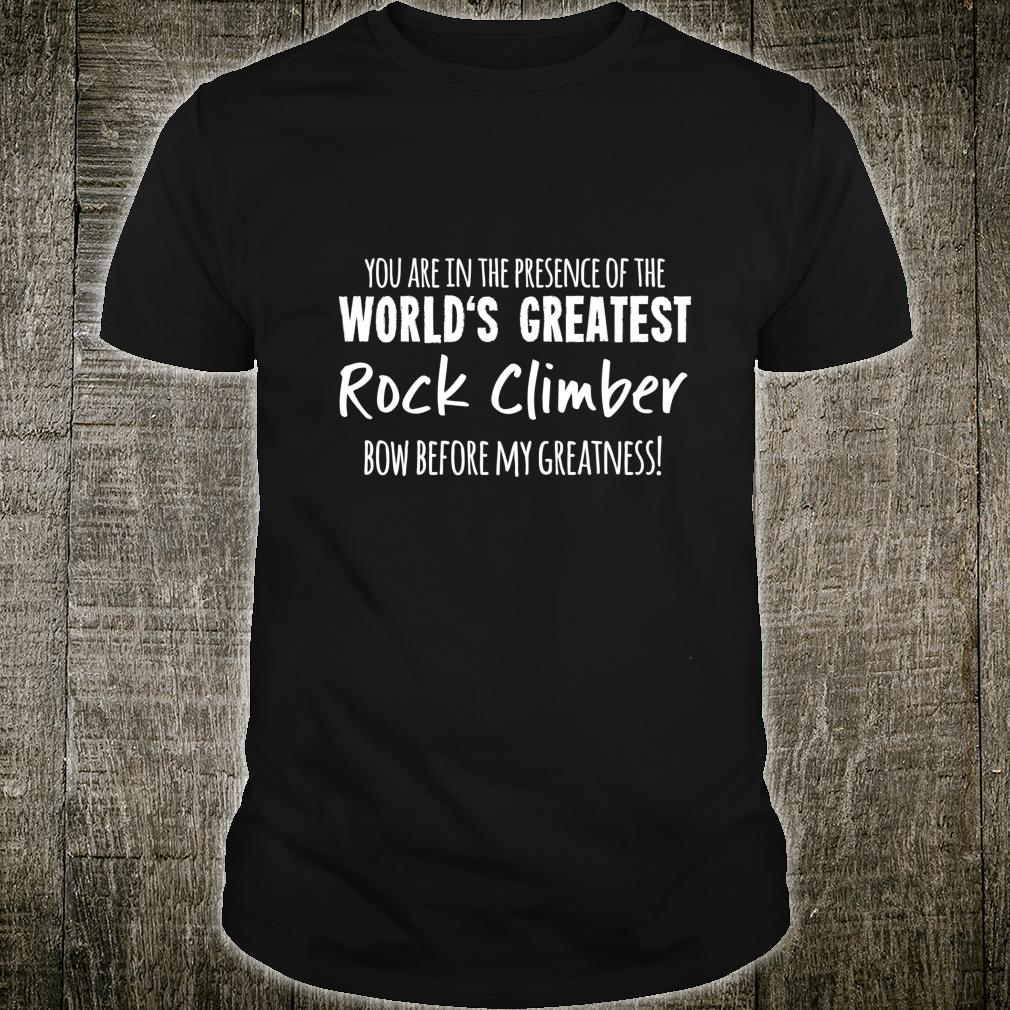 World's Greatest Rock Climber Bow Before My Greatness Shirt