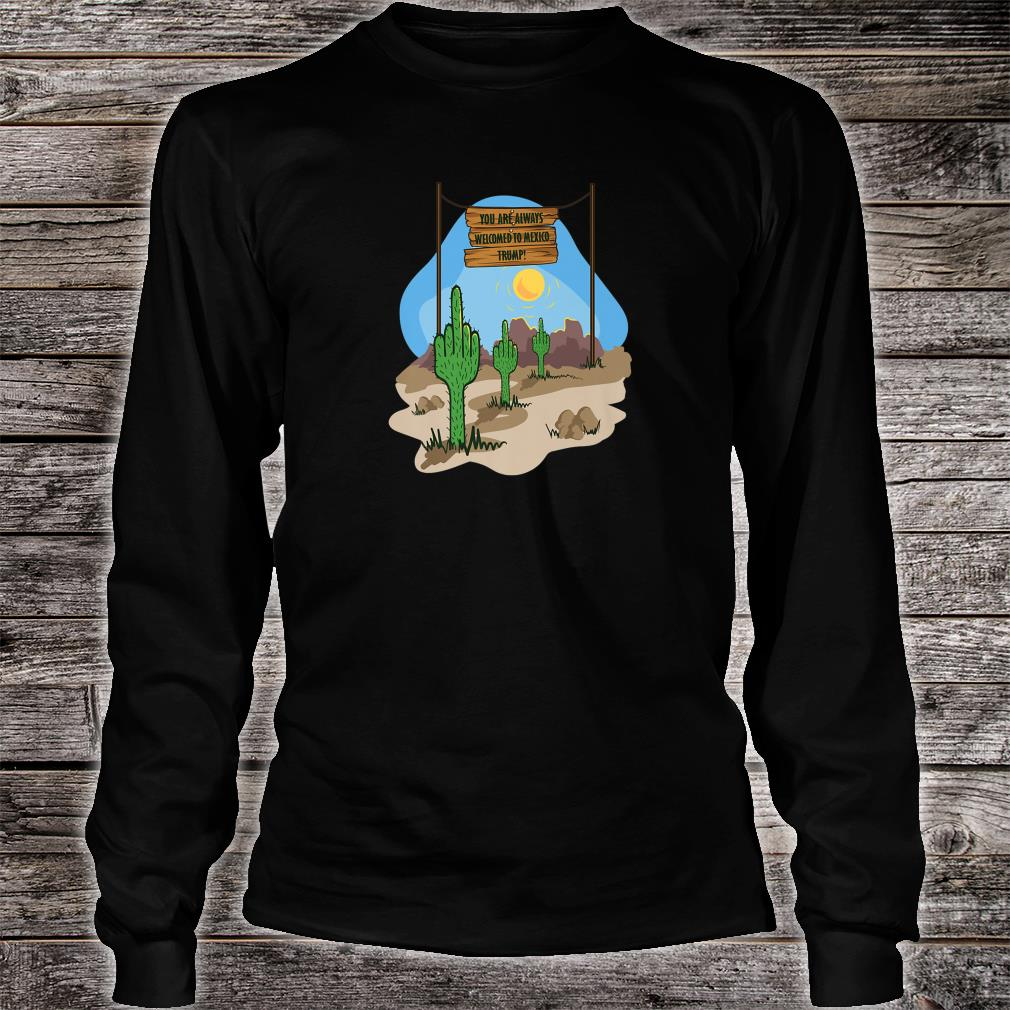 YOU ARE ALWAYS IN MEXICO WELCOME TRUMP, NOT The GREAT wall Shirt long sleeved