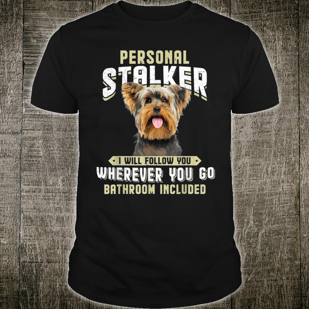 Yorkshire Terrier Personal Stalker I Will Follow You Shirt