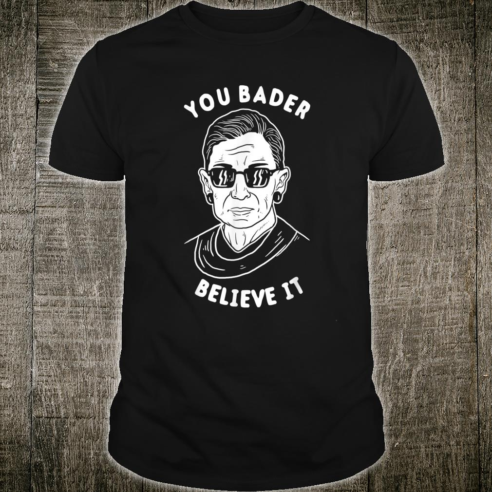 You Bader Believe It R.B.G. Ruth Ginsburg Shirt