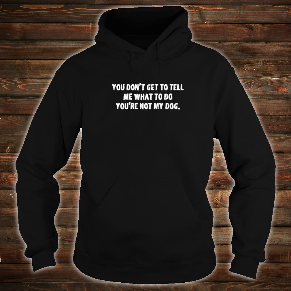 You dont get to tell me what to do youre not my dog Shirt hoodie