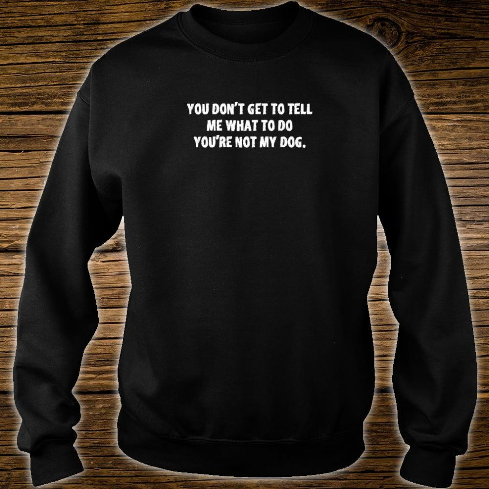 You dont get to tell me what to do youre not my dog Shirt sweater