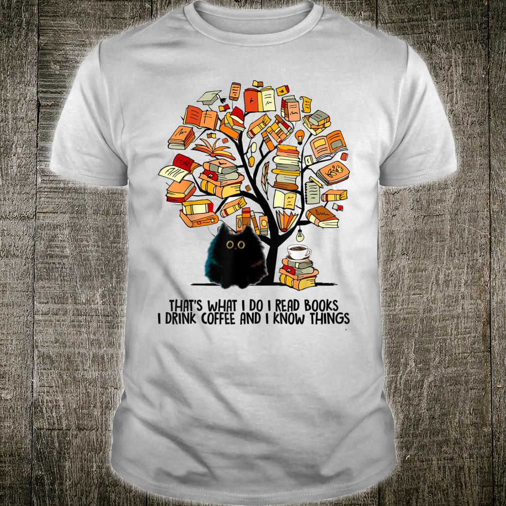 that's what i do read books i drink coffee and i know things Shirt